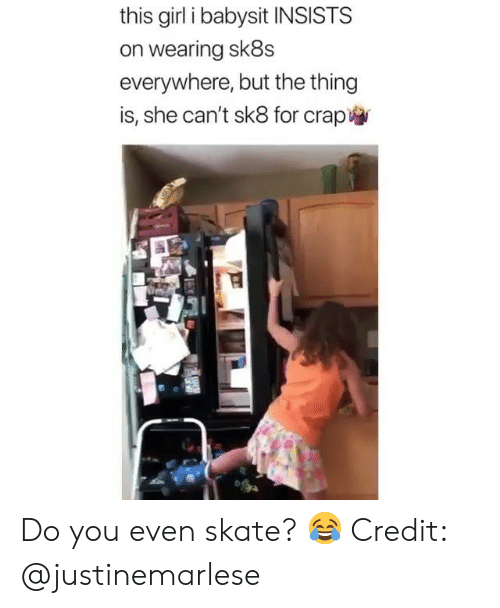 Memes, Girl, and Skate: this girl i babysit INSISTS  on wearing sk8s  everywhere, but the thing  is, she can't sk8 for crap Do you even skate? 😂 Credit: @justinemarlese
