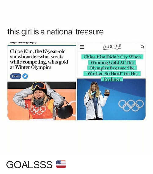 """Winter, Girl, and Girl Memes: this girl is a national treasure  BUSTLE  Chloe Kim, the 17-year-old  snowboarder who tweets  while competing, wins gold  at Winter Olympics  Chloe Kim Didn't Cry When  Winning Gold At The  Olympics Because She  Worked So Hard"""" On Her  Eveliner  f share GOALSSS 🇺🇸"""