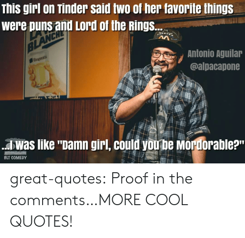 """Girls On Tinder: This girl on Tinder said two of her favorite things  were puns and Lord of the Rings.  Antonio Agullar  @alpacapone  awas like """"pamn girl, could vouhe morforable?m  BLT COMEDY great-quotes:  Proof in the comments…MORE COOL QUOTES!"""