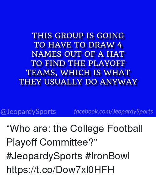 "College, College Football, and Football: THIS GROUP IS GOING  TO HAVE TO DRAW 4  NAMES OUT OF A HAT  TO FIND THE PLAYOFF  TEAMS, WHICH IS WHAT  THEY USUALLY DO ANYWAY  @JeopardySportsfacebook.com/JeopardySports ""Who are: the College Football Playoff Committee?"" #JeopardySports #IronBowl https://t.co/Dow7xl0HFH"