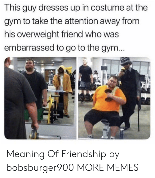 Dank, Gym, and Memes: This guy dresses up in costume at the  gym to take the attention away from  his overweight friend who was  embarrassed to go to the gym Meaning Of Friendship by bobsburger900 MORE MEMES
