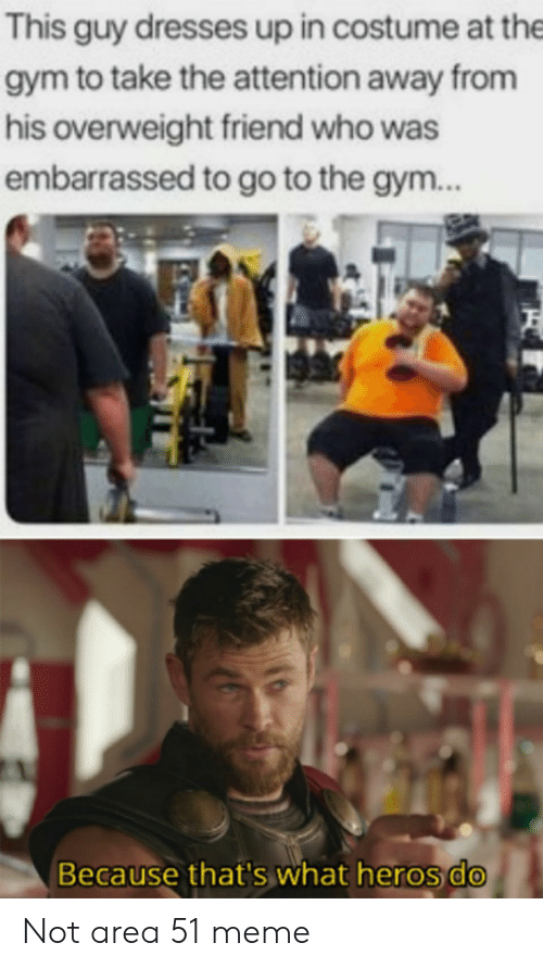 Dresses: This guy dresses up in costume at the  gym to take the attention away from  his overweight friend who was  embarrassed to go to the gym..  Because that's what heros do Not area 51 meme