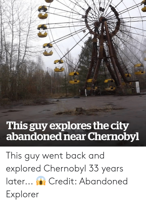 Explorer: This guy explores the city  abandoned near Chernobyl This guy went back and explored Chernobyl 33 years later... 😱  Credit: Abandoned Explorer