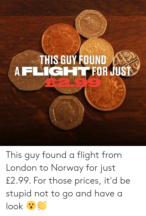 Dank, Flight, and London: THIS GUY FOUND  AFLIGHT FOR JUST  299 This guy found a flight from London to Norway for just £2.99. For those prices, it'd be stupid not to go and have a look 😮👏