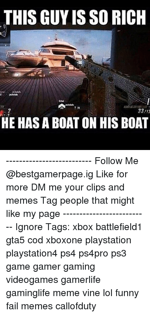 Lol Funny: THIS GUY IS SO RICH  33/13  HE HAS A BOAT ON HIS BOAT -------------------------- ❖Follow Me @bestgamerpage.ig ❖Like for more ❖DM me your clips and memes ❖Tag people that might like my page -------------------------- Ignore Tags: xbox battlefield1 gta5 cod xboxone playstation playstation4 ps4 ps4pro ps3 game gamer gaming videogames gamerlife gaminglife meme vine lol funny fail memes callofduty