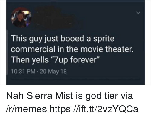 """God, Memes, and Forever: This guy just booed a sprite  commercial in the movie theater.  Then yells """"7up forever""""  10:31 PM 20 May 18 Nah Sierra Mist is god tier via /r/memes https://ift.tt/2vzYQCa"""