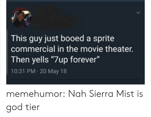 "mist: This guy just booed a sprite  commercial in the movie theater.  Then yells ""7up forever""  10:31 PM 20 May 18 memehumor:  Nah Sierra Mist is god tier"