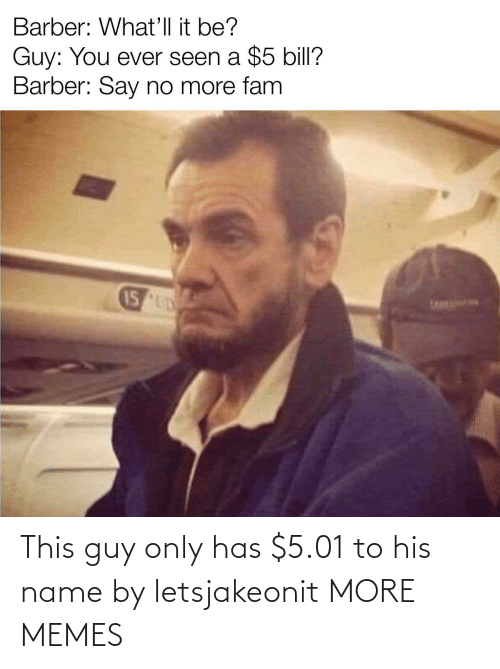 guy: This guy only has $5.01 to his name by letsjakeonit MORE MEMES