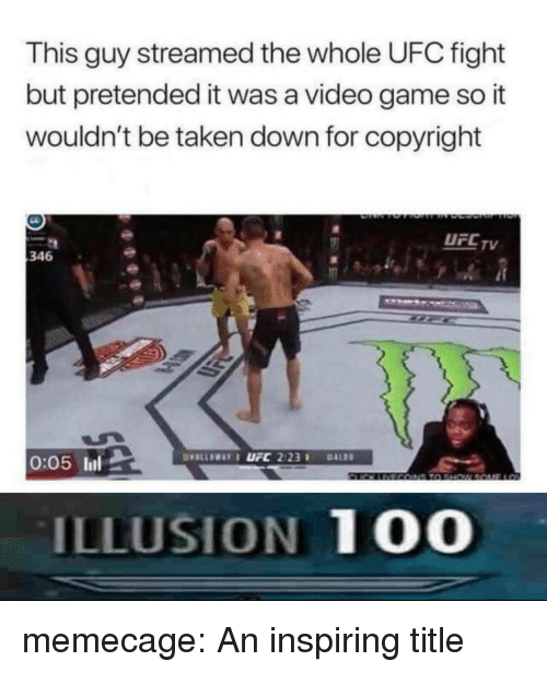 Anaconda, Taken, and Tumblr: This guy streamed the whole UFC fight  but pretended it was a video game so it  wouldn't be taken down for copyright  UFC TV  346  LSK  0:05 l  ILLUSION 100 memecage:  An inspiring title