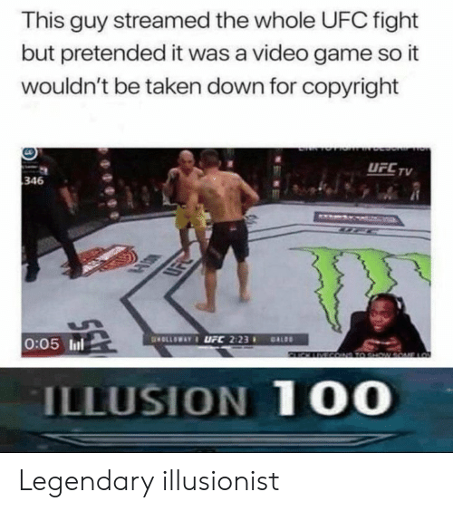 Taken, Ufc, and Game: This guy streamed the whole UFC fight  but pretended it was a video game so it  wouldn't be taken down for copyright  UFCTV  346  0:05 ll  ILLUSION 1 00 Legendary illusionist