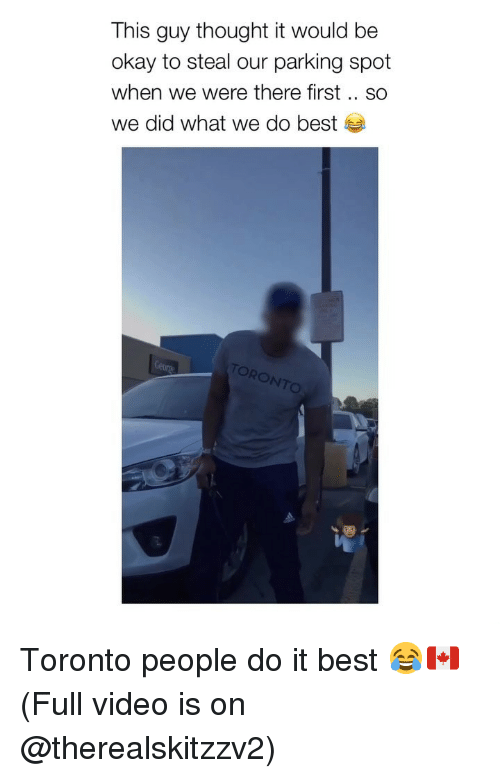 toro: This guy thought it would be  okay to steal our parking spot  when we were there first .. SO  we did what we do best  TORO  NTO Toronto people do it best 😂🇨🇦 (Full video is on @therealskitzzv2)