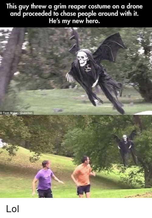 Drone, Lol, and Chase: This guy threw a grim reaper costume on a drone  and proceeded to chase people around with it.  He's my new hero.  O Tom Mabe Guzellan Lol