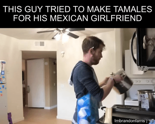 Memes, Girlfriend, and Mexican: THIS GUY TRIED TO MAKE TAMALES  FOR HIS MEXICAN GIRLFRIEND  Imbrandonfarris YT