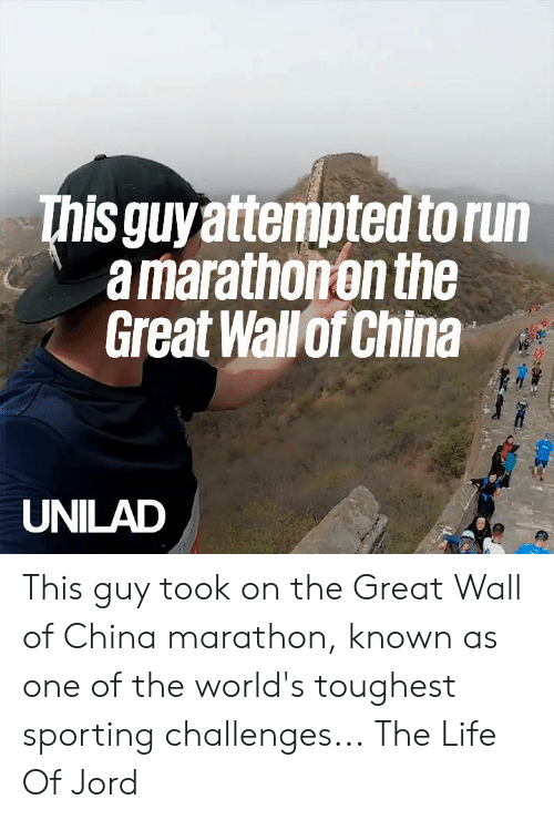 sporting: This guyattempted to run  a marathonon the  Great Wallof China  UNILAD This guy took on the Great Wall of China marathon, known as one of the world's toughest sporting challenges...  The Life Of Jord