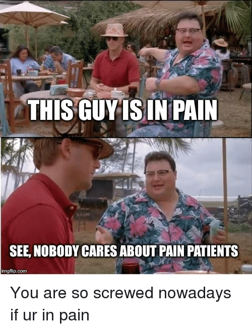 see nobody cares: THIS GUYIS IN PAIN  SEE, NOBODY CARES ABOUT PAIN PATIENTS  imgflip.com You are so screwed nowadays if ur in pain