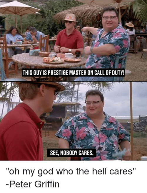 "Peter Griffins: THIS GUYIS PRESTIGE MASTER ON CALL OF DUTY!  SEE, NOBODY CARES. ""oh my god who the hell cares"" -Peter Griffin"