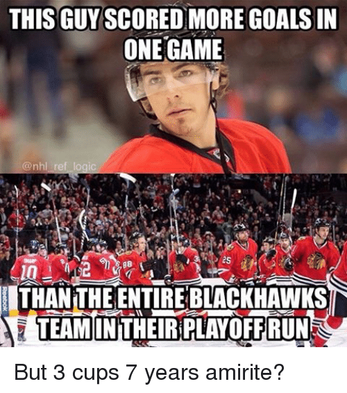 Blackhawks, Goals, and Memes: THIS GUYSCOREDOMORE GOALS IN  ONE GAME  @nhl ro  THANTHE ENTIRE BLACKHAWKS  TEAMONTHEIRPLAYOFF RUN But 3 cups 7 years amirite?