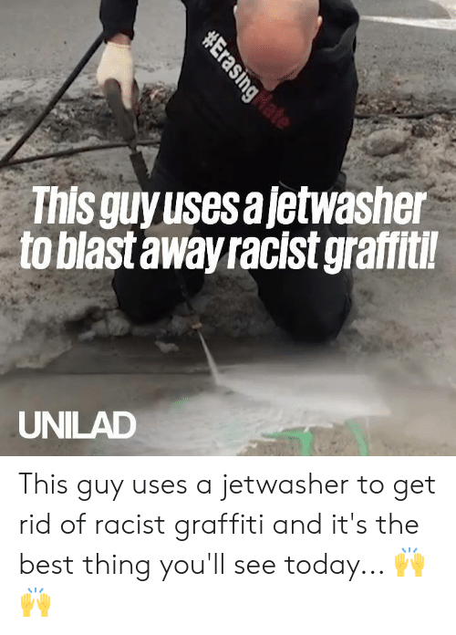 Dank, Graffiti, and Best: This guyusesajetwasher  to blast away racist graffitil  UNILAD This guy uses a jetwasher to get rid of racist graffiti and it's the best thing you'll see today... 🙌🙌