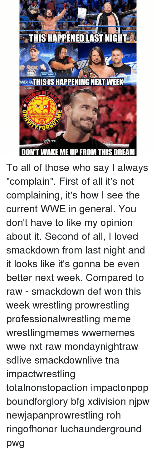 """prowrestling: THIS HAPPENED LAST NIGHT  NEXT WEEK  NNER FATHISIS HAPPENING NEXT WEEK  GRAUIT..FORGOT!mE  on InSTAGRAm  FOR  LIVE  DON'T WAKE ME UP FROM THIS DREAM To all of those who say I always """"complain"""". First of all it's not complaining, it's how I see the current WWE in general. You don't have to like my opinion about it. Second of all, I loved smackdown from last night and it looks like it's gonna be even better next week. Compared to raw - smackdown def won this week wrestling prowrestling professionalwrestling meme wrestlingmemes wwememes wwe nxt raw mondaynightraw sdlive smackdownlive tna impactwrestling totalnonstopaction impactonpop boundforglory bfg xdivision njpw newjapanprowrestling roh ringofhonor luchaunderground pwg"""