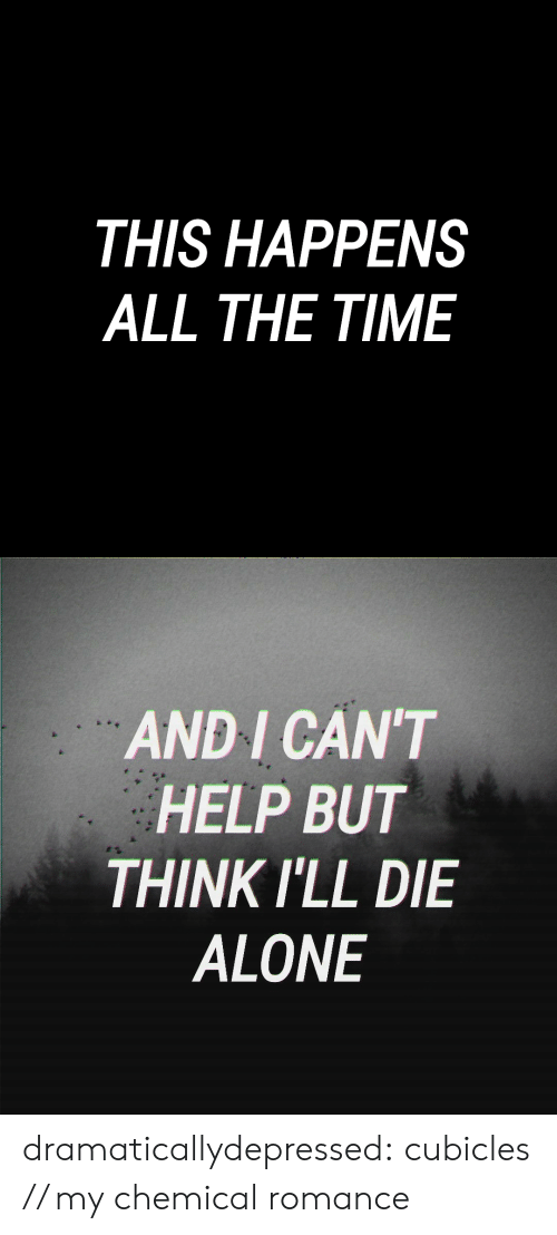 Being Alone, Tumblr, and Blog: THIS HAPPENS  ALL THE TIME   AND I CAN'T  HELP BUT  THINK ILL DIE  ALONE dramaticallydepressed: cubicles // my chemical romance