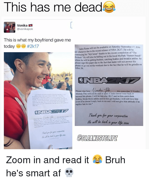 """zoom ins: This has me dead  Vonika LA  vonikapok  This is what my boyfriend gave me  today  #2k17  Jaden Rome will not be available on Saturday September 17  2016  till whenever due to the recent release of NBA 2K17. He will be  continuing """"MyCareer"""" thanks to his recent completion of """"The  his be out in his local MyPark """"Sunset Beach  here he will be getting buckets, catching bodies and breakin ankles. So  lease sign this paper due to the fact that Jaden willnot answer his  phone or go out on the weekend due to the fact that he will be grindin on  NBA 2K.  CINE  Please sign bere  this states that von  Malody Pok will not be mad or upset if Jaden doesn't text back or  answer his phone. will let him play 2K17 and let him catch them  bodies, break those ankles and let him get buckets. I will still love him  even if he doesn't reply back to me and will not give him attitude ifhe  replies late to me.""""  you for soar oorporation  He be back  life soon Zoom in and read it 😂 Bruh he's smart af 💀"""