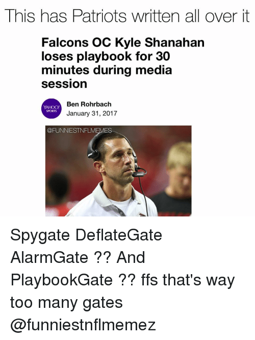 Nfl, Yahoo, and Gate: This has Patriots written all over it  Falcons OC Kyle Shanahan  loses playbook for 30  minutes during media  Session  Ben Rohrbach  YAHOO!  SPORTS  January 31, 2017  FLMEMES Spygate DeflateGate AlarmGate ?? And PlaybookGate ?? ffs that's way too many gates @funniestnflmemez