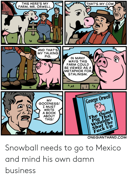 Dumb, Book, and Business: THIS HERE'S MY  FARM, MR. ORWELL  THAT'S MY COW  (E  AND THAT'S  MY TALKING  PIG  IN MANY  WAYS THIS  FARM COULD  BE VIEWED AS A  METAPHOR FOR  STALINISM.  MY  GOODNESS!  I MUST  WRITE  A BOOK  ABOUT  THIS!  George Orwell  The Dumb  Pig That  Wouidn't  Shut The  Fuck Up  ONEGIANTHAND.COM Snowball needs to go to Mexico and mind his own damn business