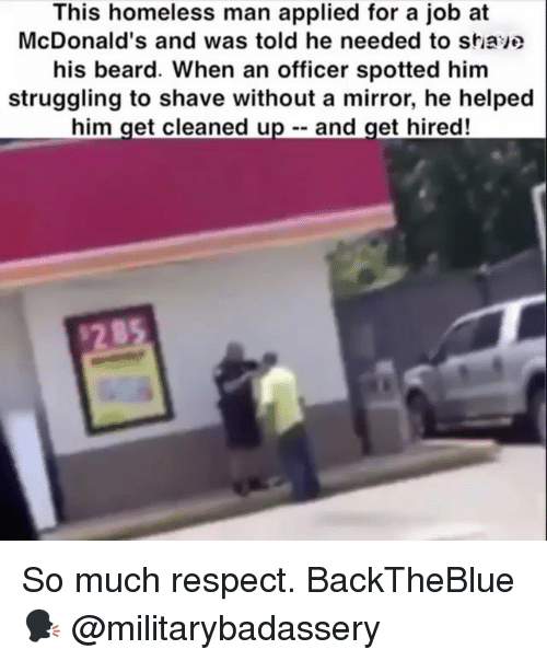 homeless man: This homeless man applied for a job at  McDonald's and was told he needed to stiave  his beard. When an officer spotted him  struggling to shave without a mirror, he helped  him get cleaned up - and get hired! So much respect. BackTheBlue 🗣 @militarybadassery