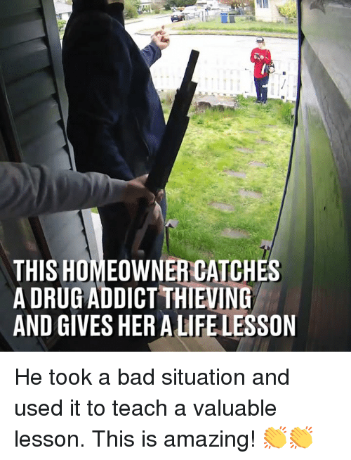 Bad, Dank, and Amazing: THIS HOMEOWNER CATCHES  A DRUG ADDICT THIEVING  AND GIVES HER ALIFE LESSON He took a bad situation and used it to teach a valuable lesson. This is amazing! 👏👏