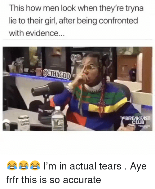 Memes, Girl, and 🤖: This how men look when they re tryna  lie to their girl, after being confronted  with evidence... 😂😂😂 I'm in actual tears . Aye frfr this is so accurate