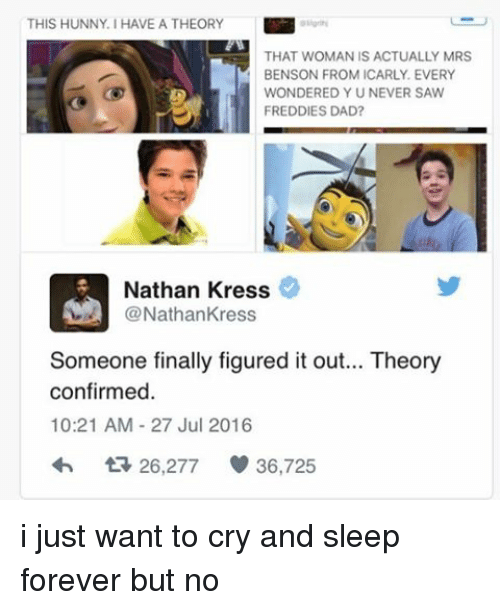 Crying, Dad, and Finals: THIS HUNNY. HAVE A THEORY  THAT WOMAN IS ACTUALLY MRS  BENSON FROM ICARLY EVERY  WONDERED Y U NEVER SAW  FREDDIES DAD?  Nathan Kress  @Nathan Kress  Someone finally figured it out... Theory  confirmed  10:21 AM 27 Jul 2016  t 26,277  36,725 i just want to cry and sleep forever but no