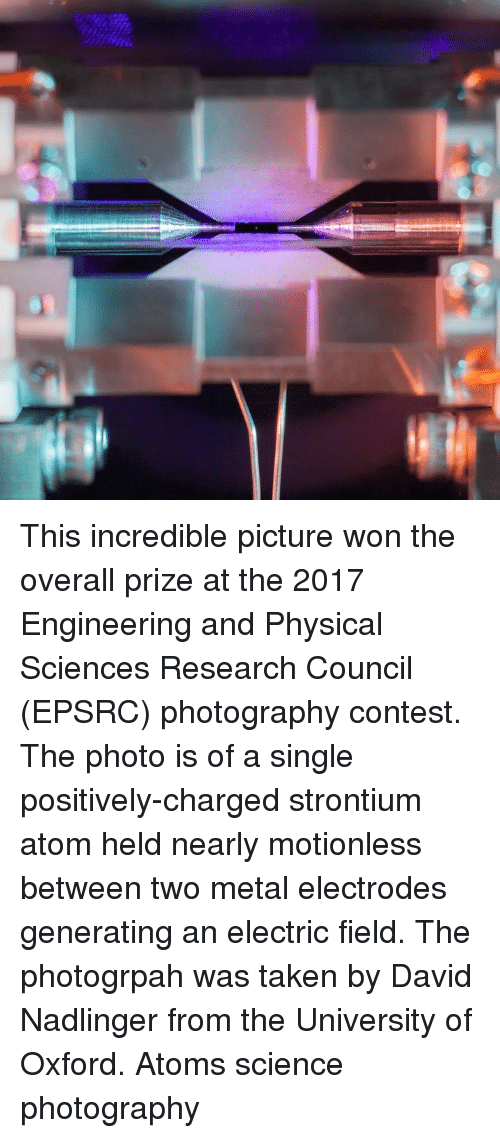 Memes, Taken, and Photography: This incredible picture won the overall prize at the 2017 Engineering and Physical Sciences Research Council (EPSRC) photography contest. The photo is of a single positively-charged strontium atom held nearly motionless between two metal electrodes generating an electric field. The photogrpah was taken by David Nadlinger from the University of Oxford. Atoms science photography