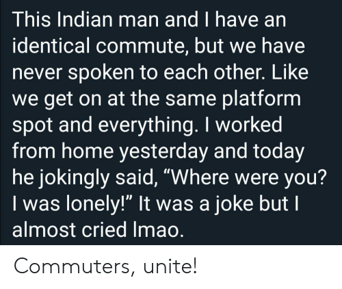 "Were You: This Indian man and I have an  identical commute, but we have  never spoken to each other. Like  we get on at the same platform  spot and everything. I worked  from home yesterday and today  he jokingly said, ""Where were you?  Iwas lonely!"" It was a joke but I  almost cried Imao. Commuters, unite!"