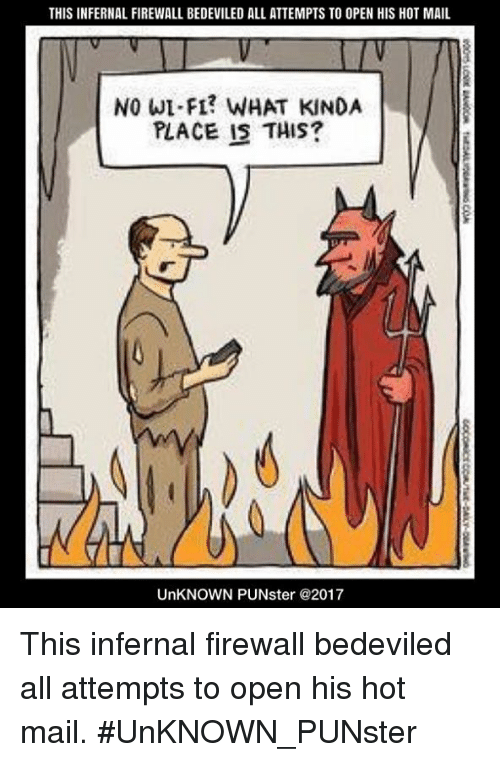 Memes, Mail, and F1: THIS INFERNAL FIREWALL BEDEVILED ALL ATTEMPTS TO OPEN HIS HOT MAIL  NO WI F1? WHAT KINDA  PLACE IS THIS?  UnKNOWN PUNster @2017 This infernal firewall bedeviled all attempts to open his hot mail.  #UnKNOWN_PUNster