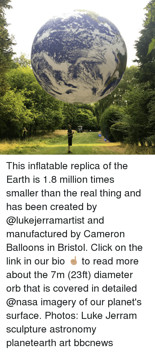 Click, Memes, and Nasa: This inflatable replica of the Earth is 1.8 million times smaller than the real thing and has been created by @lukejerramartist and manufactured by Cameron Balloons in Bristol. Click on the link in our bio ☝🏽 to read more about the 7m (23ft) diameter orb that is covered in detailed @nasa imagery of our planet's surface. Photos: Luke Jerram sculpture astronomy planetearth art bbcnews