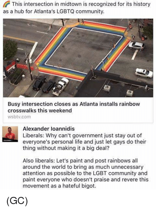 Community, Lgbt, and Life: This intersection in midtown is recognized for its history  as a hub for Atlanta's LGBTQ community  Busy intersection closes as Atlanta installs rainbow  crosswalks this weekend  wsbtv.com  Alexander loannidis  Liberals: Why can't government just stay out of  everyone's personal life and just let gays do their  thing without making it a big deal?  Also liberals: Let's paint and post rainbows all  around the world to bring as much unnecessary  attention as possible to the LGBT community and  paint everyone who doesn't praise and revere this  movement as a hateful bigot. (GC)