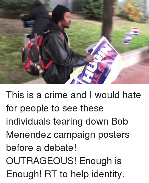 Crime, Memes, and Help: This is a crime and I would hate for people to see these individuals tearing down Bob Menendez campaign posters before a debate! OUTRAGEOUS! Enough is Enough! RT to help identity.
