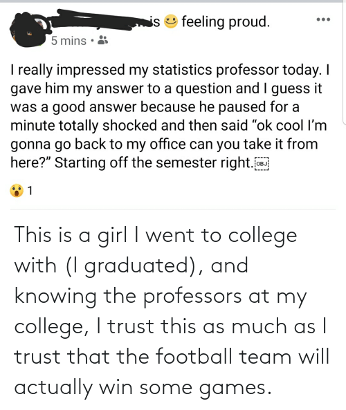 football team: This is a girl I went to college with (I graduated), and knowing the professors at my college, I trust this as much as I trust that the football team will actually win some games.