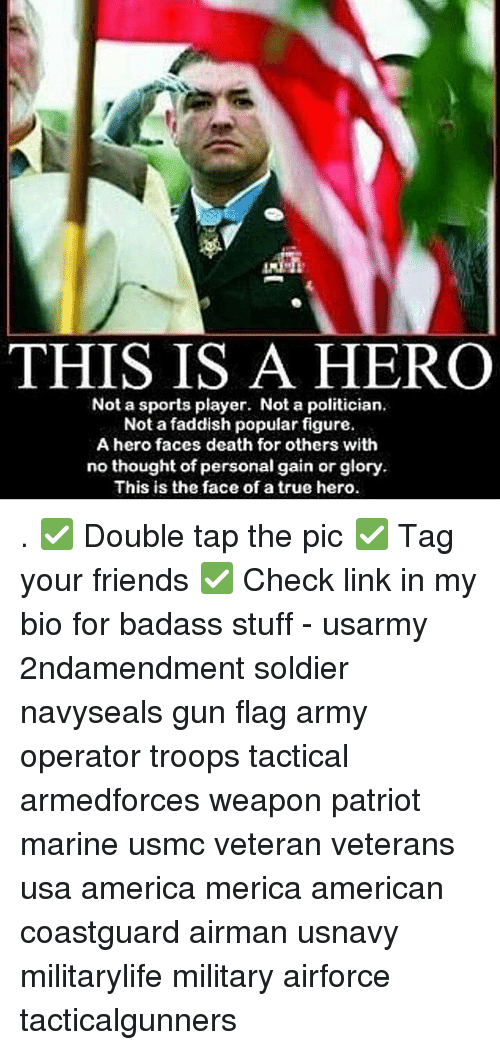 America, Friends, and Memes: THIS IS A HERO  Not a sports player. Not a politician.  Not a faddish popular figure.  A hero faces death for others with  no thought of personal gain or glory  This is the face of a true hero . ✅ Double tap the pic ✅ Tag your friends ✅ Check link in my bio for badass stuff - usarmy 2ndamendment soldier navyseals gun flag army operator troops tactical armedforces weapon patriot marine usmc veteran veterans usa america merica american coastguard airman usnavy militarylife military airforce tacticalgunners