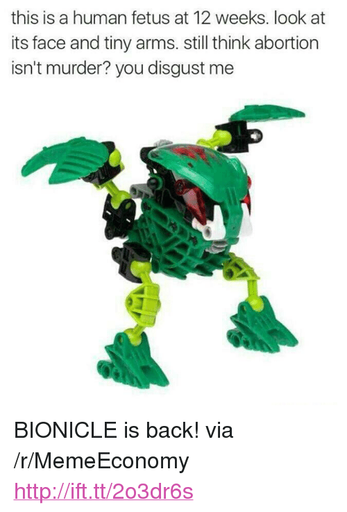 """you disgust me: this is a human fetus at 12 weeks. look at  its face and tiny arms. still think abortion  isn't murder? you disgust me <p>BIONICLE is back! via /r/MemeEconomy <a href=""""http://ift.tt/2o3dr6s"""">http://ift.tt/2o3dr6s</a></p>"""