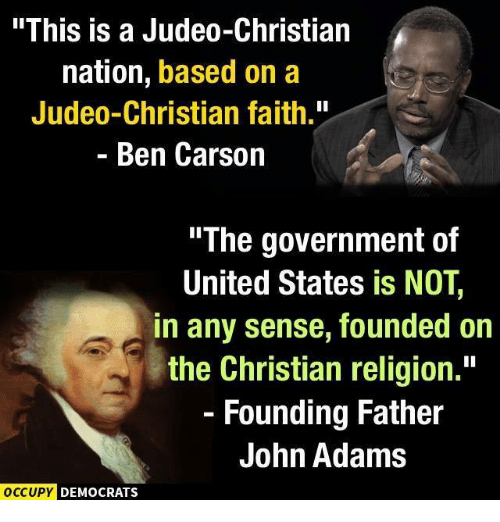 """Ben Carson, Memes, and United: """"This is a Judeo-Christian  nation, based on a  Judeo-Christian faith.""""  Ben Carson  """"The government of  United States is NOT  in any sense, founded on  the Christian religion.  Founding Father  John Adams  OCCUPY DEMOCRATS"""