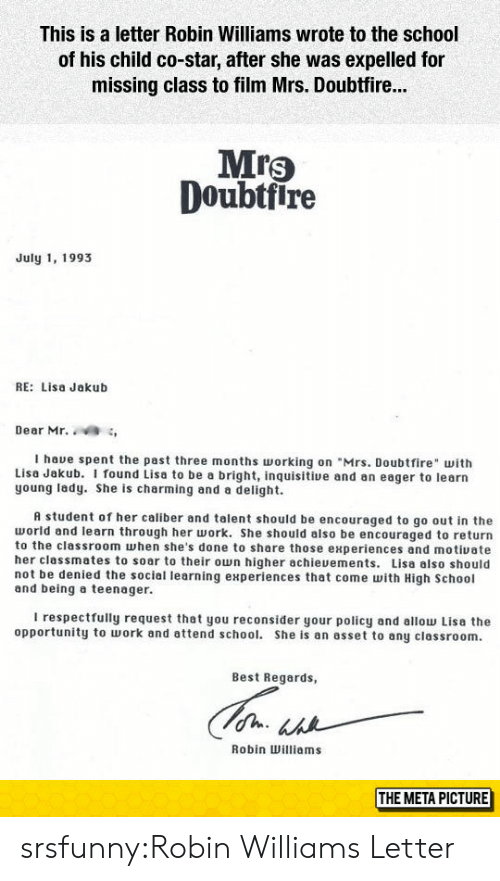 """Young Lady: This is a letter Robin Williams wrote to the school  of his child co-star, after she was expelled for  missing class to film Mrs. Doubtfir...  Mrs  Doubtfire  July 1, 1993  RE: Lisa Jakub  Dear Mr. ,  I haue spent the past three months orking on """"Mrs. Doubtfire with  Lisa Jakub. I found Lisa to be a bright, inquisitive and an eager to learn  young lady. She is charming and a delight.  A student of her caliber and talent should be encouraged to go out in the  world and learn through her work. She should also be encouraged to return  to the classroom when she's done to share those experiences and motiuate  her classmates to soar to their own higher achieuements. Lisa also should  not be denied the sociel learning experiences that come with High School  and being a teenager.  I respectfully request that you reconsider your policy and allow Lisa the  opportunity to work and attend school. She is an asset to any classroom.  Best Regards,  Robin Williams  THE META PICTURE srsfunny:Robin Williams Letter"""