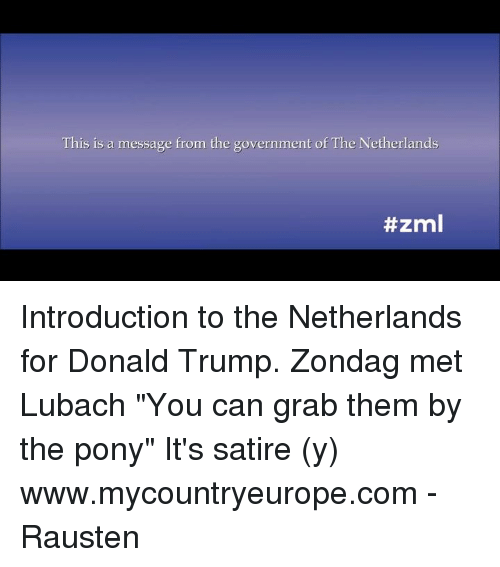 "Dank, Netherlands, and 🤖: This is a message from the government of The Netherlands  ttzml Introduction to the Netherlands for Donald Trump. Zondag met Lubach  ""You can grab them by the pony""  It's satire (y)   www.mycountryeurope.com  - Rausten"