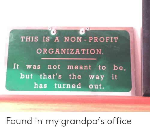 Grandpa, Office, and Non Profit: THIS IS A NON PROFIT  ORGANIZATION.  It  to be,  but that's the way it  has turne d out.  not meant  was Found in my grandpa's office