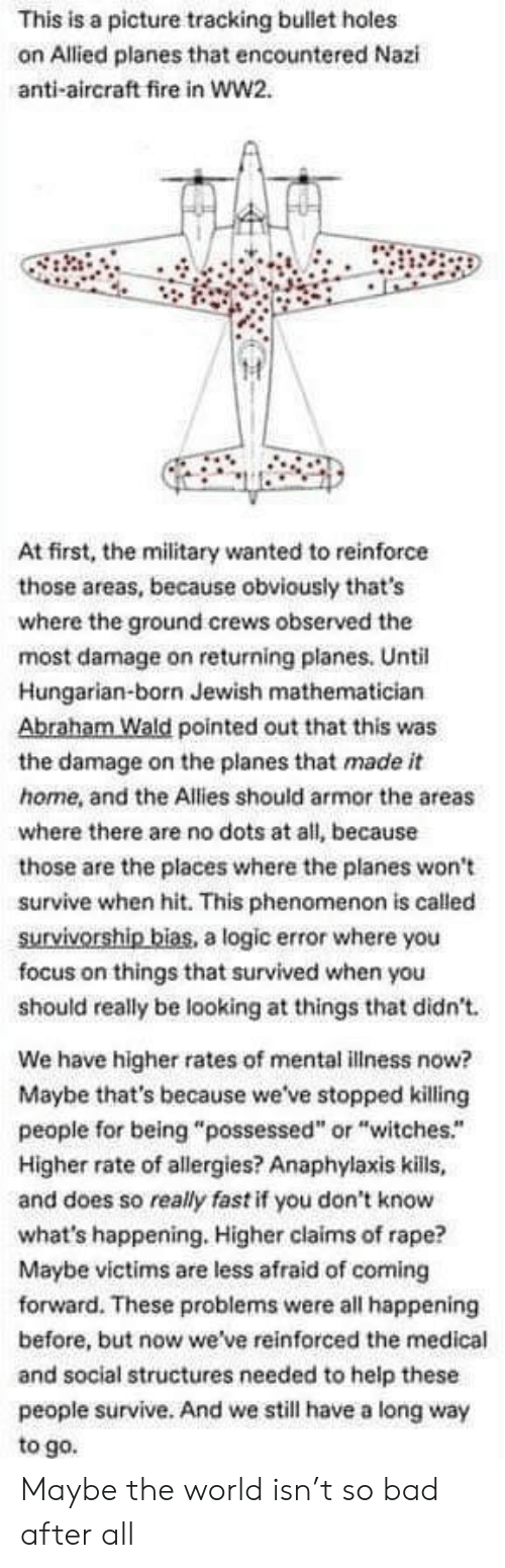 """Phenomenon: This is a picture tracking bullet holes  on Allied planes that encountered Nazi  anti-aircraft fire in ww2.  At first, the military wanted to reinforce  those areas, because obviously that's  where the ground crews observed the  most damage on returning planes. Until  Hungarian-born Jewish mathematician  Abraham Wald pointed out that this was  the damage on the planes that made it  home, and the Allies should armor the areas  where there are no dots at all, because  those are the places where the planes won't  survive when hit. This phenomenon is called  survivorship bias, a logic error where you  focus on things that survived when you  should really be looking at things that didn't  We have higher rates of mental illness now?  Maybe that's because we've stopped killing  people for being """"possessed"""" or """"witches.""""  Higher rate of allergies? Anaphylaxis kills,  and does so really fast if you don't know  what's happening. Higher claims of rape?  Maybe victims are less afraid of coming  forward. These problems were all happening  before, but now we've reinforced the medical  and social structures needed to help these  people survive. And we still have a long way  to go. Maybe the world isn't so bad after all"""