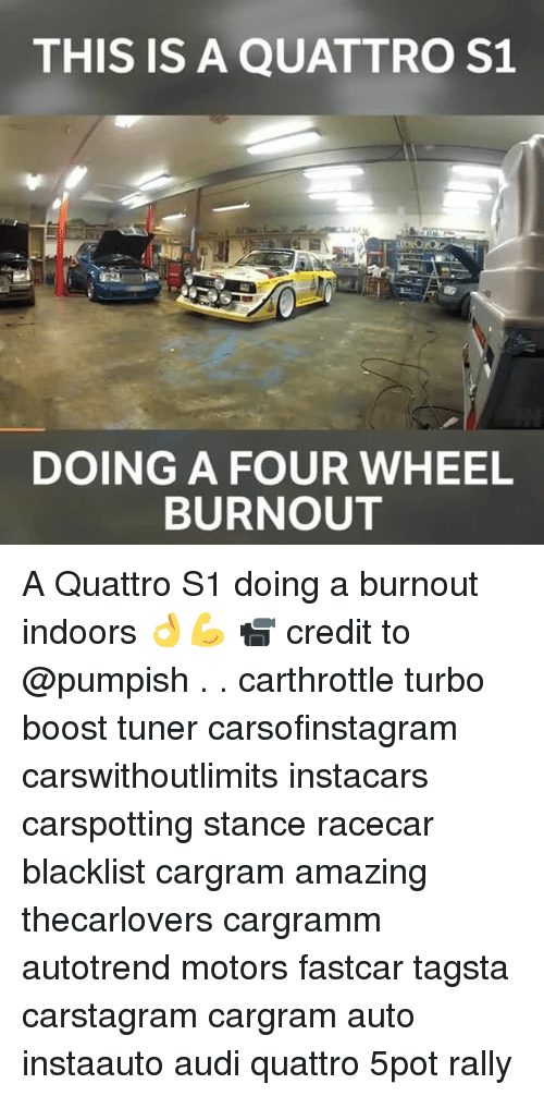 Memes, Audi, and Boost: THIS IS A QUATTRO S1  DOING A FOUR WHEEL  BURNOUT A Quattro S1 doing a burnout indoors 👌💪 📹 credit to @pumpish . . carthrottle turbo boost tuner carsofinstagram carswithoutlimits instacars carspotting stance racecar blacklist cargram amazing thecarlovers cargramm autotrend motors fastcar tagsta carstagram cargram auto instaauto audi quattro 5pot rally