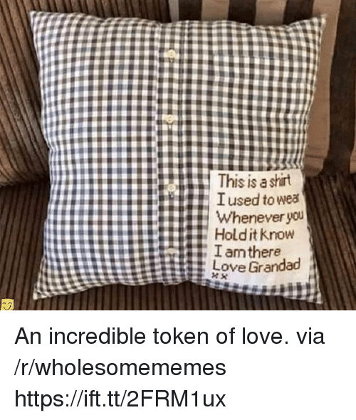 Love, Via, and You: This is a shirt  TIused to wea  Whenever  you  # Hold it know An incredible token of love. via /r/wholesomememes https://ift.tt/2FRM1ux