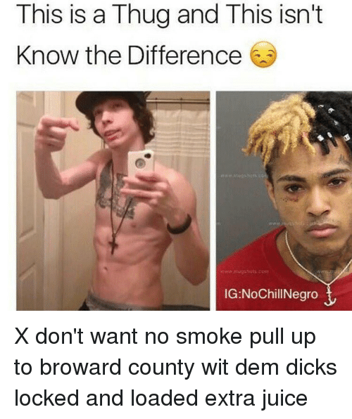 Juice, Memes, and Thug: This is a Thug and This isn't  Know the Difference  IG:NoChillNegro X don't want no smoke pull up to broward county wit dem dicks locked and loaded extra juice