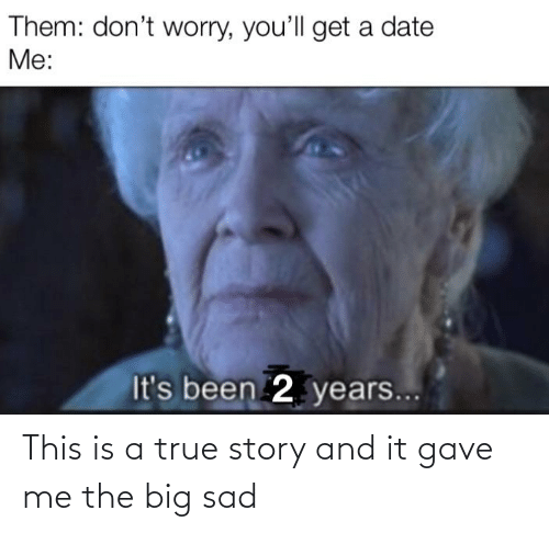 Gave: This is a true story and it gave me the big sad