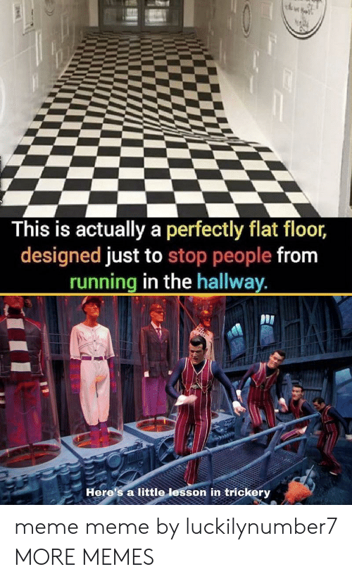 Dank, Meme, and Memes: This is actually a perfectly flat floor,  designed just to stop people from  running in the hallway.  Here's a little lesson in trickery meme meme by luckilynumber7 MORE MEMES